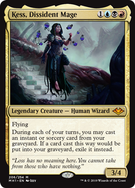 Kess, Dissident Mage  FlyingDuring each of your turns, you may cast an instant or sorcery card from your graveyard. If a card cast this way would be put into your graveyard, exile it instead.