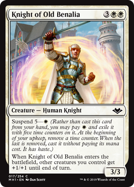 Knight of Old Benalia  Suspend 5— (Rather than cast this card from your hand, you may pay  and exile it with five time counters on it. At the beginning of your upkeep, remove a time counter. When the last is removed, cast it without paying its mana cost. It has haste.)When Knig