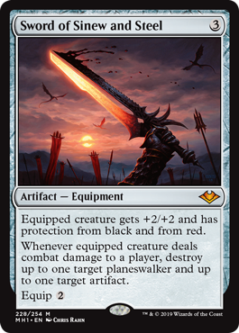 Sword of Sinew and Steel  Equipped creature gets +2/+2 and has protection from black and from red.Whenever equipped creature deals combat damage to a player, destroy up to one target planeswalker and up to one target artifact.Equip