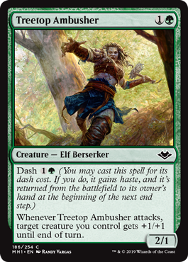 Treetop Ambusher  Dash  (You may cast this spell for its dash cost. If you do, it gains haste, and it's returned from the battlefield to its owner's hand at the beginning of the next end step.)Whenever Treetop Ambusher attacks, target creature you control gets +1/+1 until