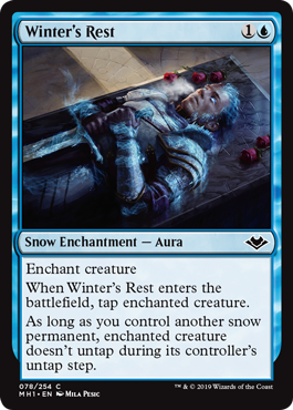 Winter's Rest  Enchant creatureWhen Winter's Rest enters the battlefield, tap enchanted creature.As long as you control another snow permanent, enchanted creature doesn't untap during its controller's untap step.