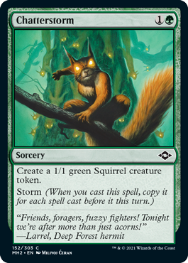 Chatterstorm  Create a 1/1 green Squirrel creature token.Storm (When you cast this spell, copy it for each spell cast before it this turn.)
