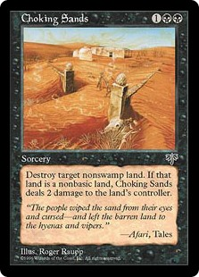 Choking Sands  Destroy target non-Swamp land. If that land was nonbasic, Choking Sands deals 2 damage to the land's controller.