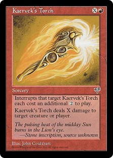 Kaervek's Torch  As long as Kaervek's Torch is on the stack, spells that target it cost  more to cast.Kaervek's Torch deals X damage to any target.