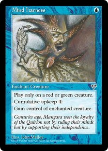 Mind Harness  Enchant red or green creatureCumulative upkeep  (At the beginning of your upkeep, put an age counter on this permanent, then sacrifice it unless you pay its upkeep cost for each age counter on it.)You control enchanted creature.