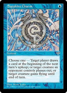 Sapphire Charm  Choose one —• Target player draws a card at the beginning of the next turn's upkeep.• Target creature gains flying until end of turn.• Target creature an opponent controls phases out. (While it's phased out, it's treated as though it doesn't exist. It pha