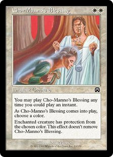 Cho-Manno's Blessing  FlashEnchant creatureAs Cho-Manno's Blessing enters the battlefield, choose a color.Enchanted creature has protection from the chosen color. This effect doesn't remove Cho-Manno's Blessing.