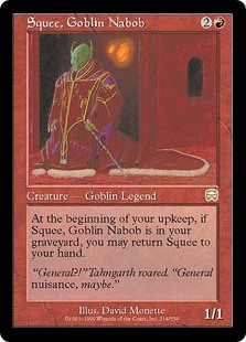 Squee, Goblin Nabob  At the beginning of your upkeep, you may return Squee, Goblin Nabob from your graveyard to your hand.