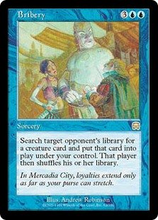 Bribery  Search target opponent's library for a creature card and put that card onto the battlefield under your control. Then that player shuffles their library.