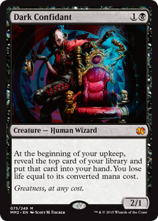 Dark Confidant  At the beginning of your upkeep, reveal the top card of your library and put that card into your hand. You lose life equal to its converted mana cost.