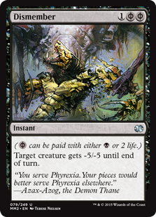 Dismember  ( can be paid with either  or 2 life.)Target creature gets -5/-5 until end of turn.
