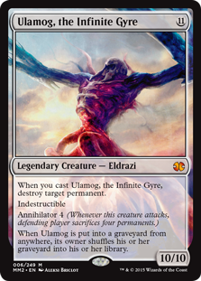 Ulamog, the Infinite Gyre  When you cast this spell, destroy target permanent.IndestructibleAnnihilator 4 (Whenever this creature attacks, defending player sacrifices four permanents.)When Ulamog, the Infinite Gyre is put into a graveyard from anywhere, its owner shuffles their gra