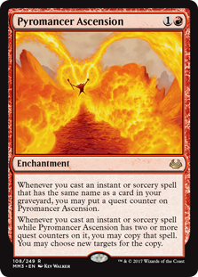 Pyromancer Ascension  Whenever you cast an instant or sorcery spell that has the same name as a card in your graveyard, you may put a quest counter on Pyromancer Ascension.Whenever you cast an instant or sorcery spell while Pyromancer Ascension has two or more quest counters o