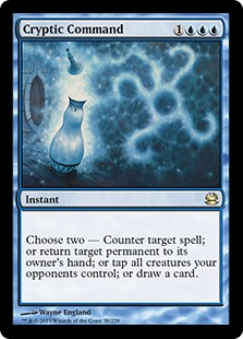Cryptic Command  Choose two —• Counter target spell.• Return target permanent to its owner's hand.• Tap all creatures your opponents control.• Draw a card.