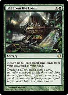 Life from the Loam  Return up to three target land cards from your graveyard to your hand.Dredge 3 (If you would draw a card, instead you may put exactly three cards from the top of your library into your graveyard. If you do, return this card from your graveyard to your han