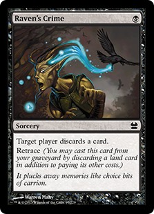 Raven's Crime  Target player discards a card.Retrace (You may cast this card from your graveyard by discarding a land card in addition to paying its other costs.)