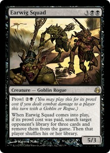 Earwig Squad  Prowl  (You may cast this for its prowl cost if you dealt combat damage to a player this turn with a Goblin or Rogue.)When Earwig Squad enters the battlefield, if its prowl cost was paid, search target opponent's library for three cards and exile them. Th