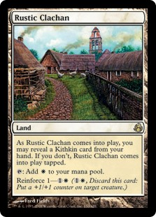 Rustic Clachan  As Rustic Clachan enters the battlefield, you may reveal a Kithkin card from your hand. If you don't, Rustic Clachan enters the battlefield tapped.: Add .Reinforce 1— (, Discard this card: Put a +1/+1 counter on target creature.)