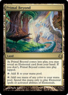Primal Beyond  As Primal Beyond enters the battlefield, you may reveal an Elemental card from your hand. If you don't, Primal Beyond enters the battlefield tapped.: Add .: Add one mana of any color. Spend this mana only to cast an Elemental spell or activate an ability