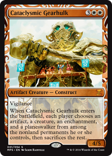 Cataclysmic Gearhulk  VigilanceWhen Cataclysmic Gearhulk enters the battlefield, each player chooses an artifact, a creature, an enchantment, and a planeswalker from among the nonland permanents they control, then sacrifices the rest.