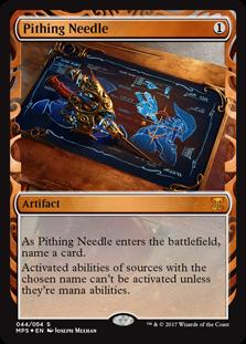 Pithing Needle  As Pithing Needle enters the battlefield, choose a card name.Activated abilities of sources with the chosen name can't be activated unless they're mana abilities.