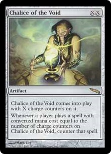 Chalice of the Void  Chalice of the Void enters the battlefield with X charge counters on it.Whenever a player casts a spell with converted mana cost equal to the number of charge counters on Chalice of the Void, counter that spell.
