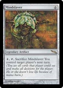 Mindslaver  , , Sacrifice Mindslaver: You control target player during that player's next turn. (You see all cards that player could see and make all decisions for the player.)