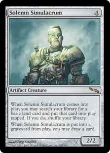 Solemn Simulacrum  When Solemn Simulacrum enters the battlefield, you may search your library for a basic land card, put that card onto the battlefield tapped, then shuffle your library.When Solemn Simulacrum dies, you may draw a card.