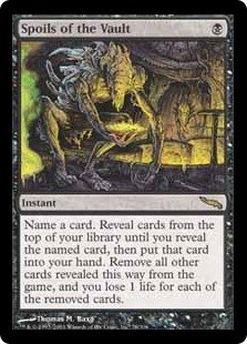 Spoils of the Vault  Choose a card name. Reveal cards from the top of your library until you reveal a card with that name, then put that card into your hand. Exile all other cards revealed this way, and you lose 1 life for each of the exiled cards.