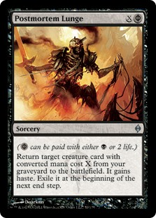 Postmortem Lunge  ( can be paid with either  or 2 life.)Return target creature card with converted mana cost X from your graveyard to the battlefield. It gains haste. Exile it at the beginning of the next end step.