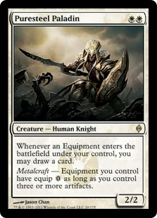 Puresteel Paladin  Whenever an Equipment enters the battlefield under your control, you may draw a card.Metalcraft — Equipment you control have equip  as long as you control three or more artifacts.