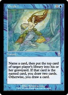 Predict  Choose a card name, then target player puts the top card of their library into their graveyard. If that card has the chosen name, you draw two cards. Otherwise, you draw a card.
