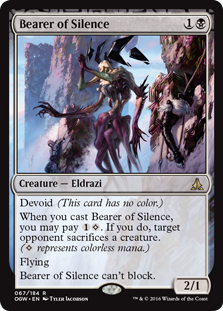 Bearer of Silence  Devoid (This card has no color.)When you cast this spell, you may pay . If you do, target opponent sacrifices a creature. ( represents colorless mana.)FlyingBearer of Silence can't block.