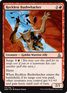 Reckless Bushwhacker  Surge  (You may cast this spell for its surge cost if you or a teammate has cast another spell this turn.)HasteWhen Reckless Bushwhacker enters the battlefield, if its surge cost was paid, other creatures you control get +1/+0 and gain haste until end of