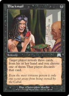 Blackmail  Target player reveals three cards from their hand and you choose one of them. That player discards that card.