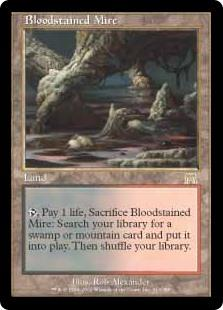 Bloodstained Mire  , Pay 1 life, Sacrifice Bloodstained Mire: Search your library for a Swamp or Mountain card, put it onto the battlefield, then shuffle your library.
