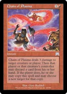 Chain of Plasma  Chain of Plasma deals 3 damage to any target. Then that player or that permanent's controller may discard a card. If the player does, they may copy this spell and may choose a new target for that copy.