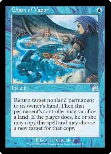Chain of Vapor  Return target nonland permanent to its owner's hand. Then that permanent's controller may sacrifice a land. If the player does, they may copy this spell and may choose a new target for that copy.