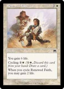 Renewed Faith  You gain 6 life.Cycling  (, Discard this card: Draw a card.)When you cycle Renewed Faith, you may gain 2 life.