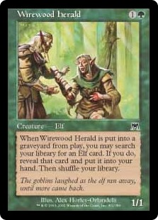 Wirewood Herald  When Wirewood Herald dies, you may search your library for an Elf card, reveal that card, put it into your hand, then shuffle your library.