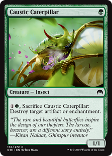 Caustic Caterpillar  , Sacrifice Caustic Caterpillar: Destroy target artifact or enchantment.