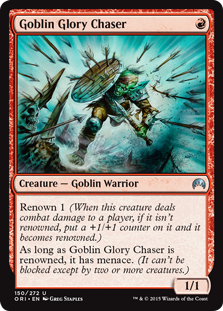 Goblin Glory Chaser  Renown 1 (When this creature deals combat damage to a player, if it isn't renowned, put a +1/+1 counter on it and it becomes renowned.)As long as Goblin Glory Chaser is renowned, it has menace. (It can't be blocked except by two or more creatures.)