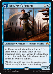Jace, Vryn's Prodigy  : Draw a card, then discard a card. If there are five or more cards in your graveyard, exile Jace, Vryn's Prodigy, then return him to the battlefield transformed under his owner's control.