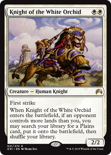 Knight of the White Orchid  First strikeWhen Knight of the White Orchid enters the battlefield, if an opponent controls more lands than you, you may search your library for a Plains card, put it onto the battlefield, then shuffle your library.