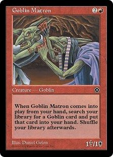 Goblin Matron  When Goblin Matron enters the battlefield, you may search your library for a Goblin card, reveal that card, and put it into your hand. If you do, shuffle your library.