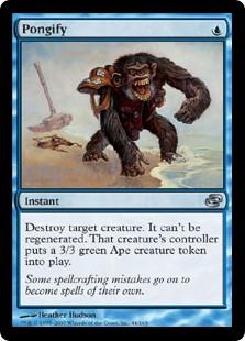 Pongify  Destroy target creature. It can't be regenerated. Its controller creates a 3/3 green Ape creature token.