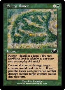 Falling Timber  Kicker—Sacrifice a land. (You may sacrifice a land in addition to any other costs as you cast this spell.)Prevent all combat damage target creature would deal this turn. If this spell was kicked, prevent all combat damage another target creature would dea