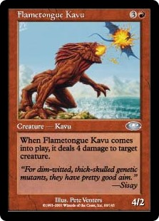 Flametongue Kavu  When Flametongue Kavu enters the battlefield, it deals 4 damage to target creature.