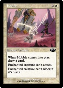 Hobble  Enchant creatureWhen Hobble enters the battlefield, draw a card.Enchanted creature can't attack.Enchanted creature can't block if it's black.