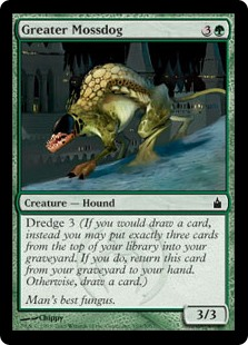 Greater Mossdog  Dredge 3 (If you would draw a card, instead you may put exactly three cards from the top of your library into your graveyard. If you do, return this card from your graveyard to your hand. Otherwise, draw a card.)